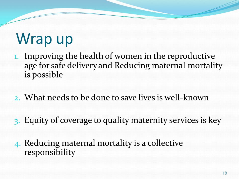 Wrap up Improving the health of women in the reproductive age for safe delivery and Reducing maternal mortality is possible.