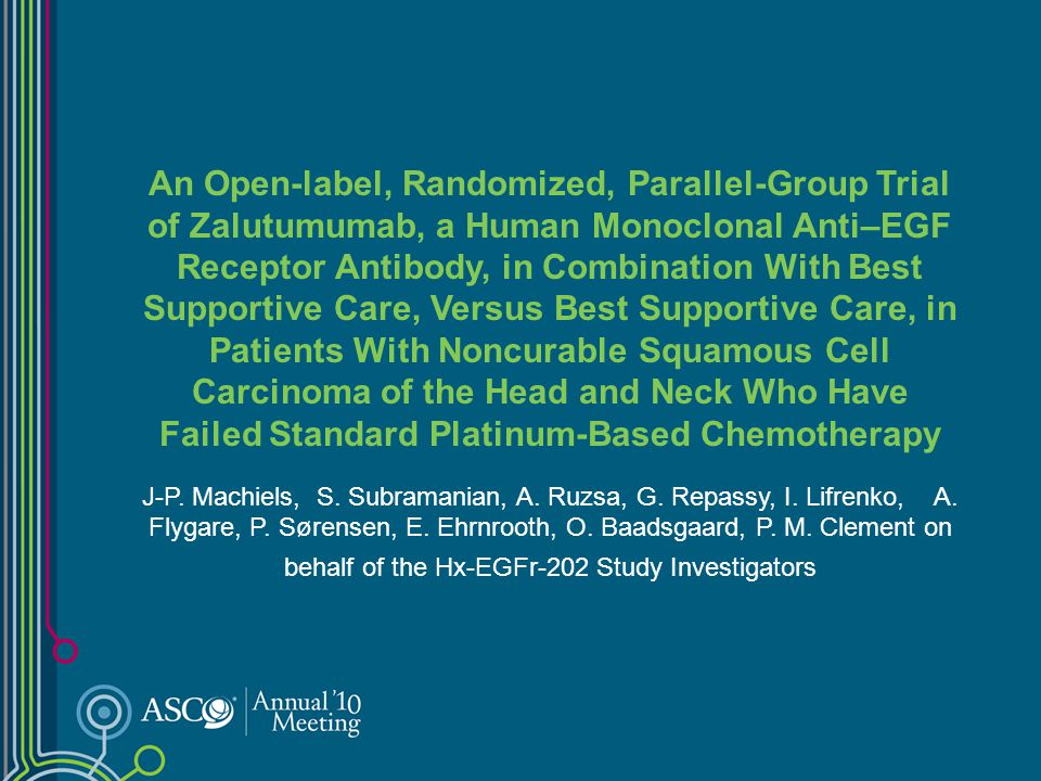 An Open-label, Randomized, Parallel-Group Trial of Zalutumumab, a Human Monoclonal Anti–EGF Receptor Antibody, in Combination With Best Supportive Care, Versus Best Supportive Care, in Patients With Noncurable Squamous Cell Carcinoma of the Head and Neck Who Have Failed Standard Platinum-Based Chemotherapy