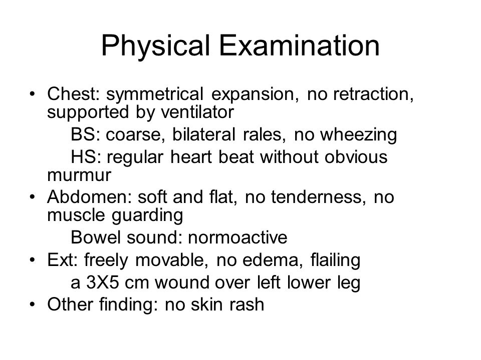Physical Examination Chest: symmetrical expansion, no retraction, supported by ventilator. BS: coarse, bilateral rales, no wheezing.