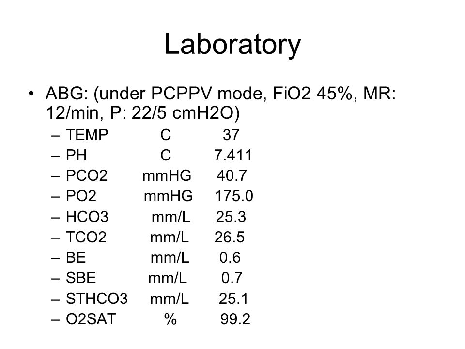 Laboratory ABG: (under PCPPV mode, FiO2 45%, MR: 12/min, P: 22/5 cmH2O) TEMP C 37.
