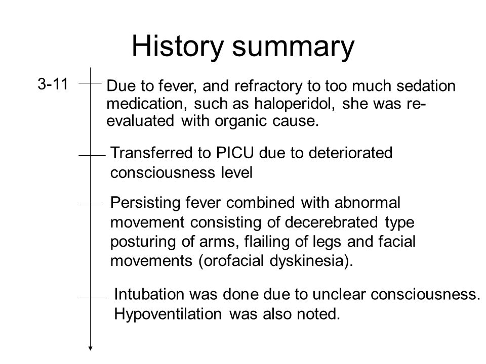 History summary 3-11. Due to fever, and refractory to too much sedation medication, such as haloperidol, she was re-evaluated with organic cause.
