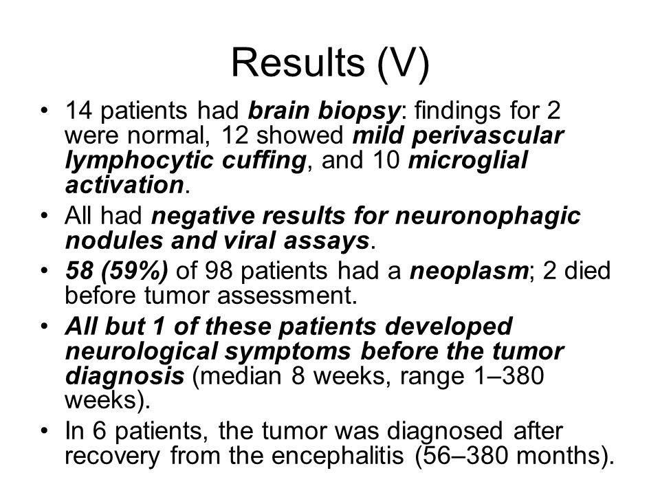 Results (V) 14 patients had brain biopsy: findings for 2 were normal, 12 showed mild perivascular lymphocytic cuffing, and 10 microglial activation.