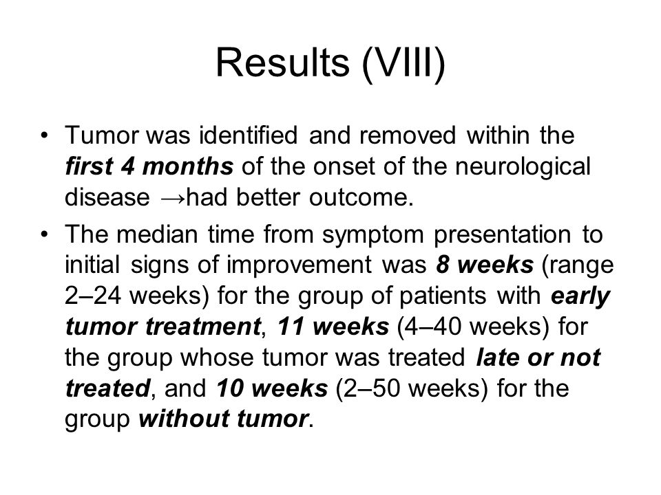 Results (VIII) Tumor was identified and removed within the first 4 months of the onset of the neurological disease →had better outcome.