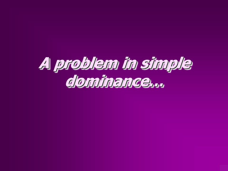 A problem in simple dominance…