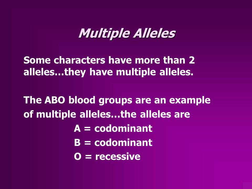 Multiple Alleles Some characters have more than 2 alleles…they have multiple alleles. The ABO blood groups are an example.
