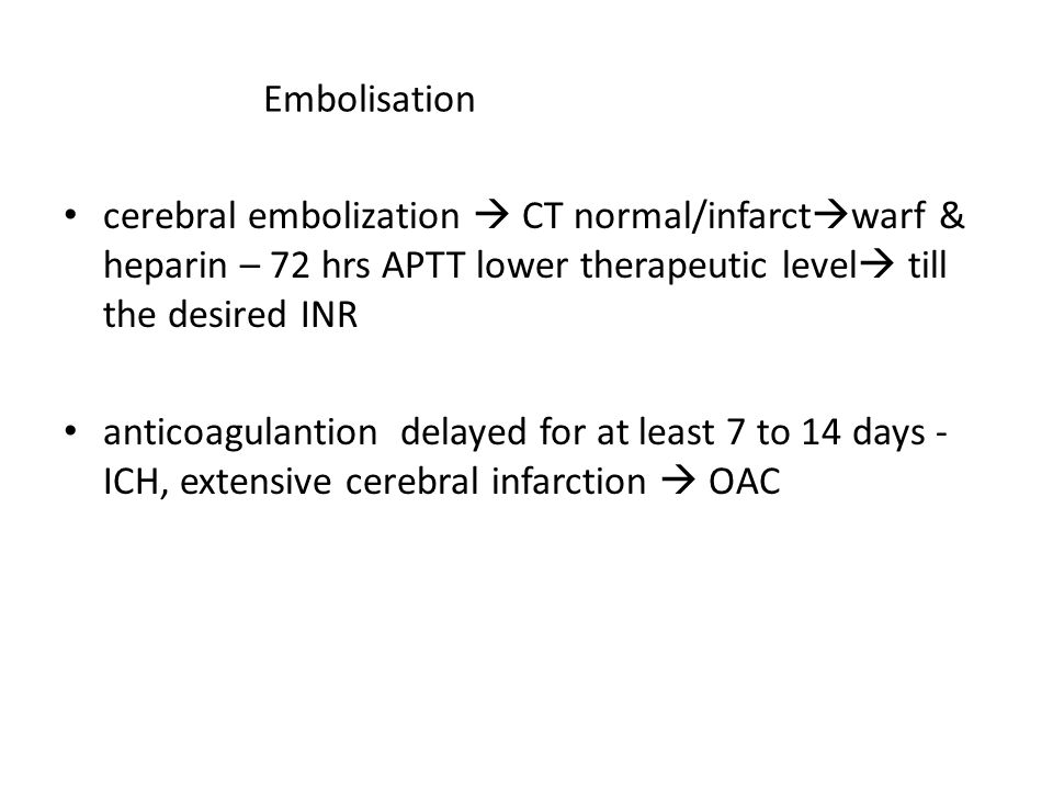 Embolisation cerebral embolization  CT normal/infarctwarf & heparin – 72 hrs APTT lower therapeutic level till the desired INR.