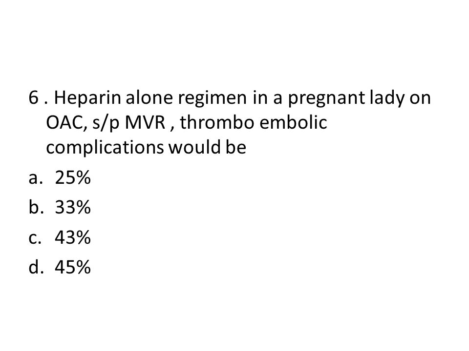 6 . Heparin alone regimen in a pregnant lady on OAC, s/p MVR , thrombo embolic complications would be