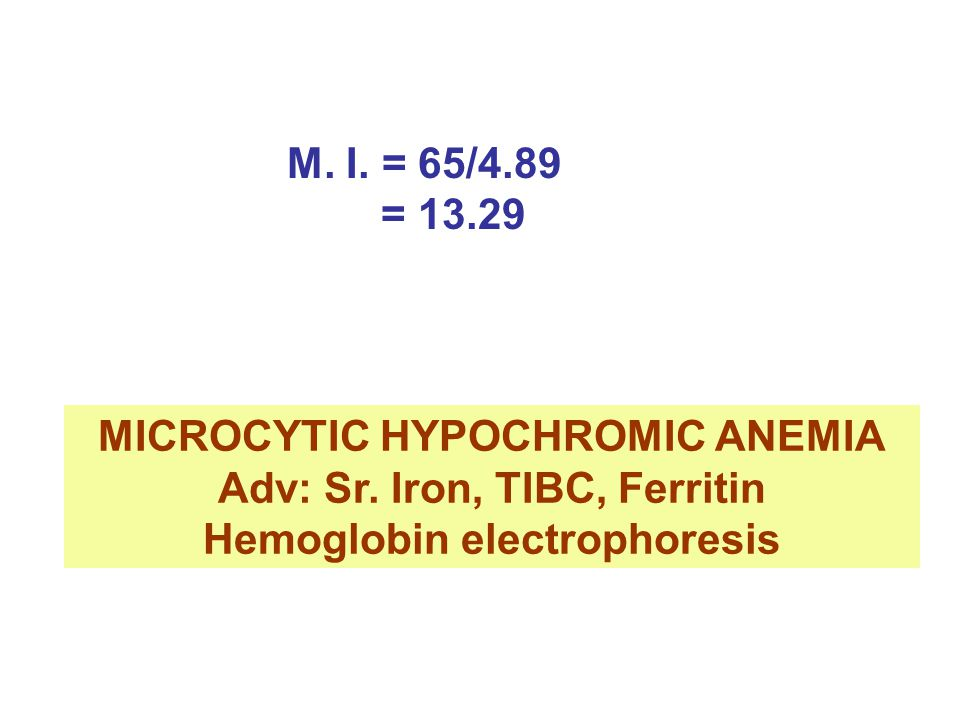 MICROCYTIC HYPOCHROMIC ANEMIA Adv: Sr. Iron, TIBC, Ferritin