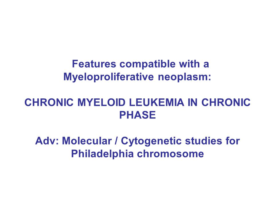 Features compatible with a Myeloproliferative neoplasm: CHRONIC MYELOID LEUKEMIA IN CHRONIC PHASE Adv: Molecular / Cytogenetic studies for Philadelphia chromosome