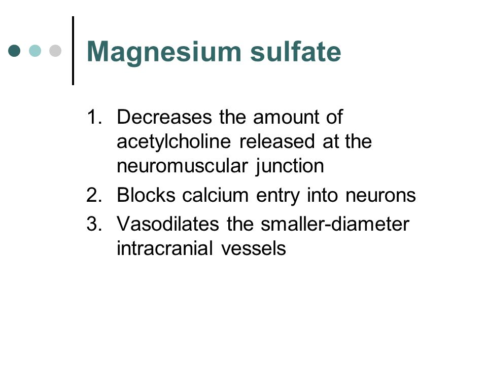 Magnesium sulfate Decreases the amount of acetylcholine released at the neuromuscular junction. Blocks calcium entry into neurons.