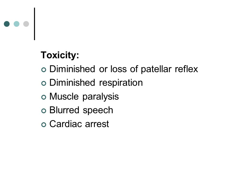 Toxicity: Diminished or loss of patellar reflex. Diminished respiration. Muscle paralysis. Blurred speech.