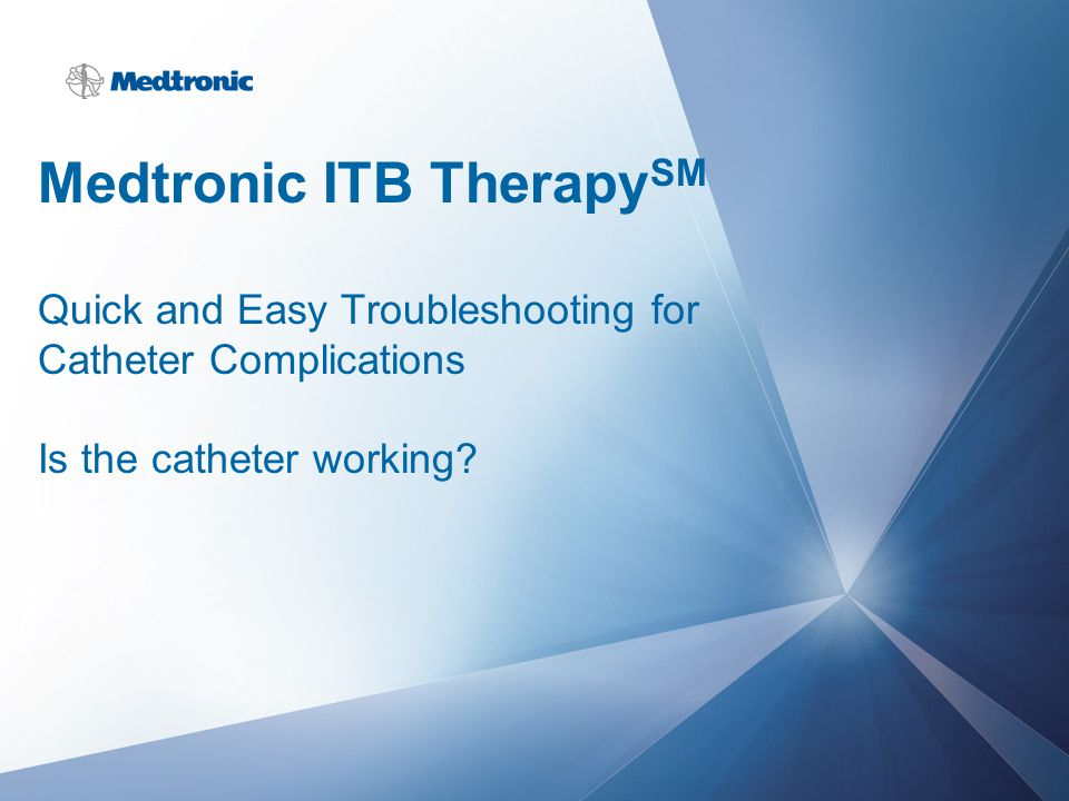 Medtronic ITB TherapySM Quick and Easy Troubleshooting for Catheter Complications Is the catheter working