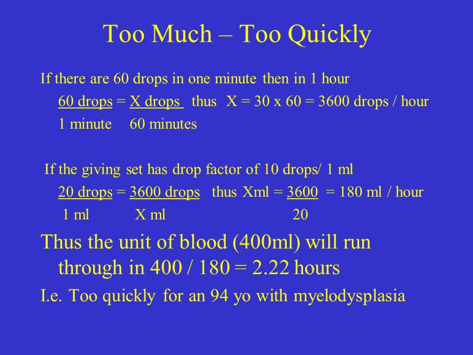 Too Much – Too Quickly If there are 60 drops in one minute then in 1 hour. 60 drops = X drops thus X = 30 x 60 = 3600 drops / hour.