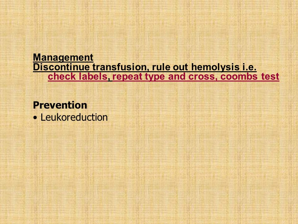 Management Discontinue transfusion, rule out hemolysis i.e. check labels, repeat type and cross, coombs test.