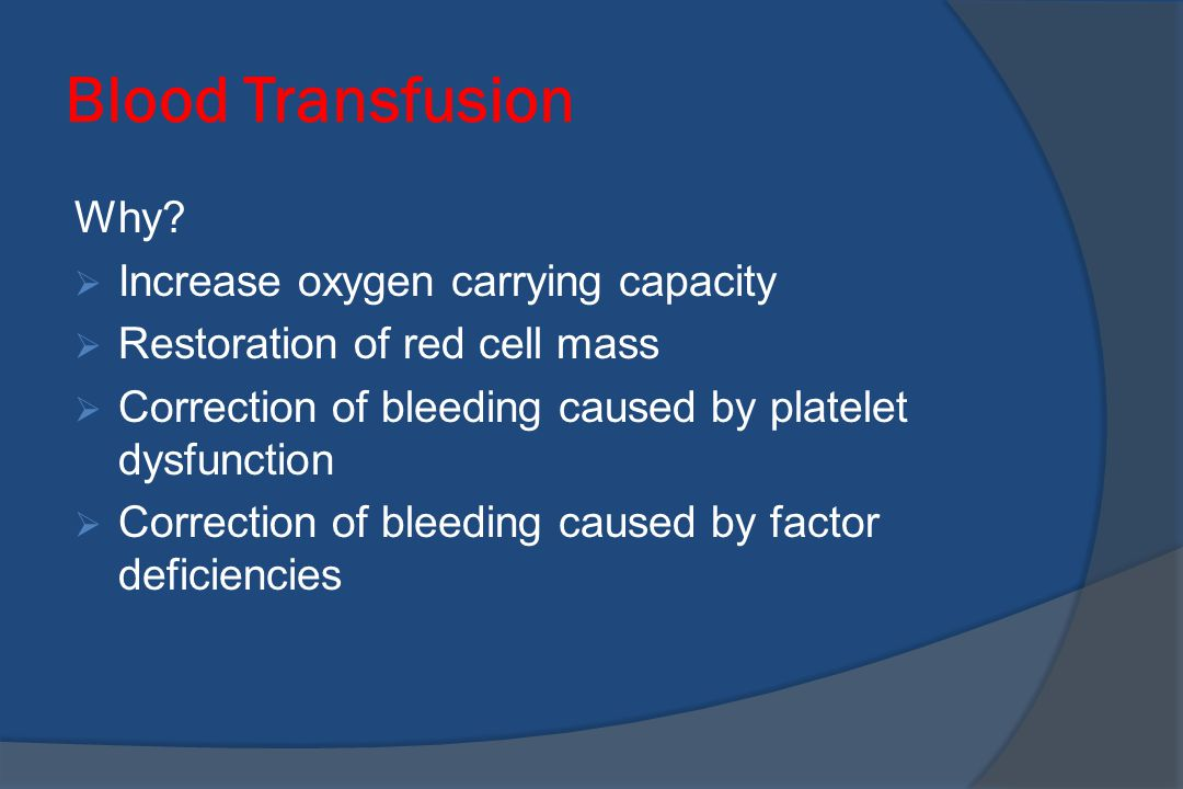 Blood Transfusion Why Increase oxygen carrying capacity
