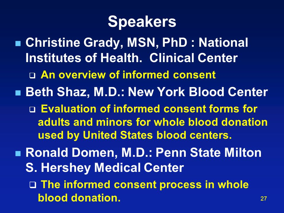Speakers Christine Grady, MSN, PhD : National Institutes of Health. Clinical Center. An overview of informed consent.