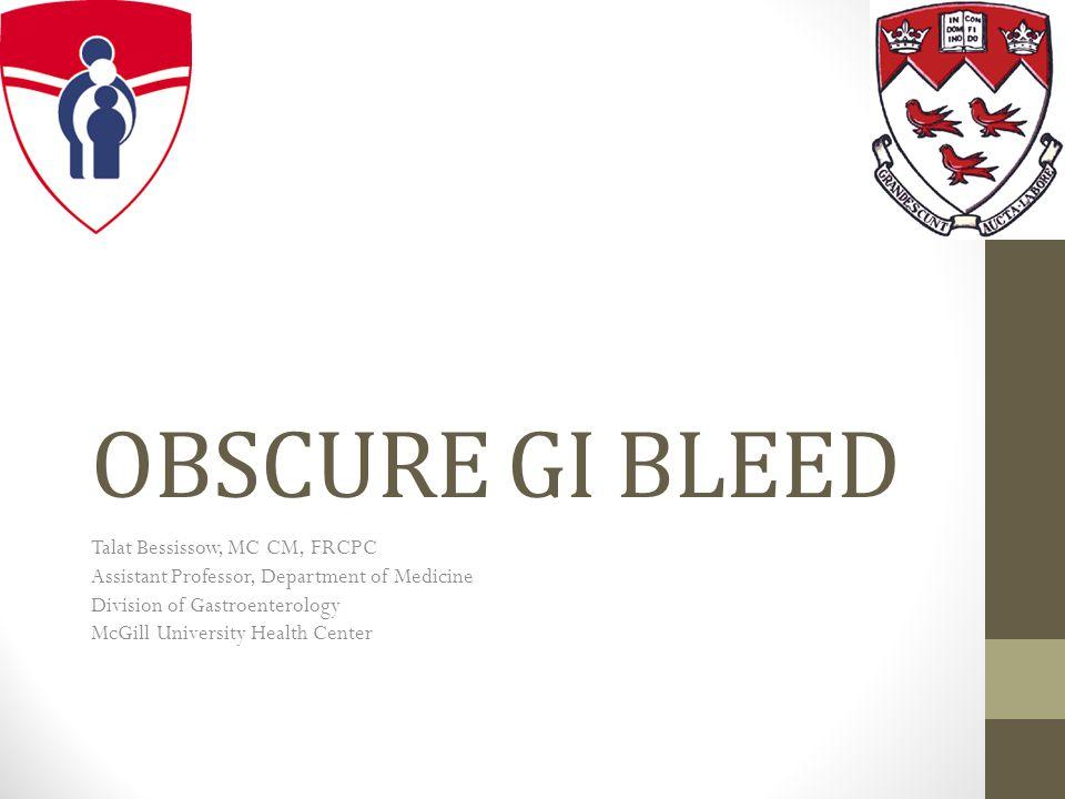 OBSCURE GI BLEED Talat Bessissow, MC CM, FRCPC