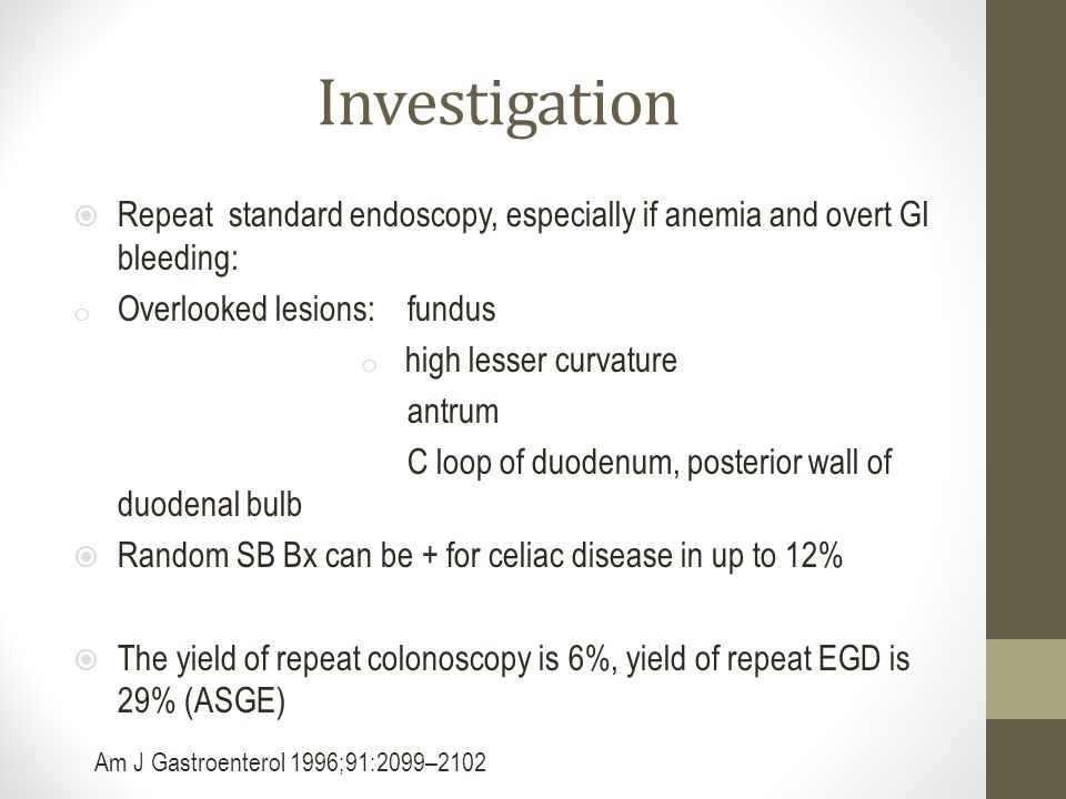 Investigation Repeat standard endoscopy, especially if anemia and overt GI bleeding: Overlooked lesions: fundus.