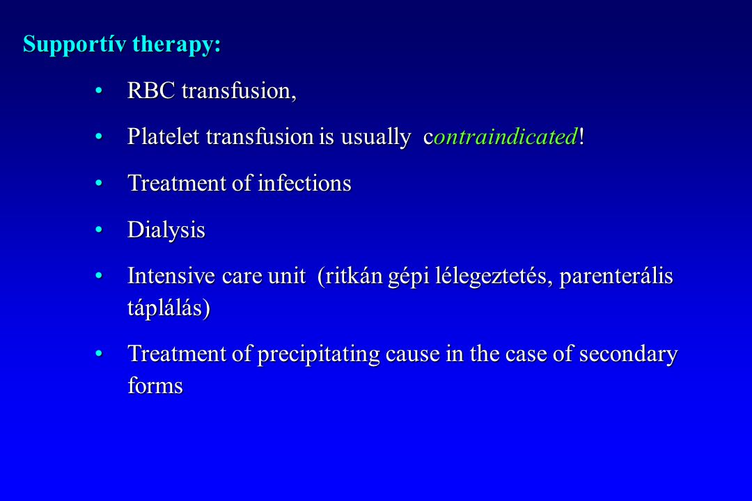 Supportív therapy: RBC transfusion, Platelet transfusion is usually contraindicated! Treatment of infections.