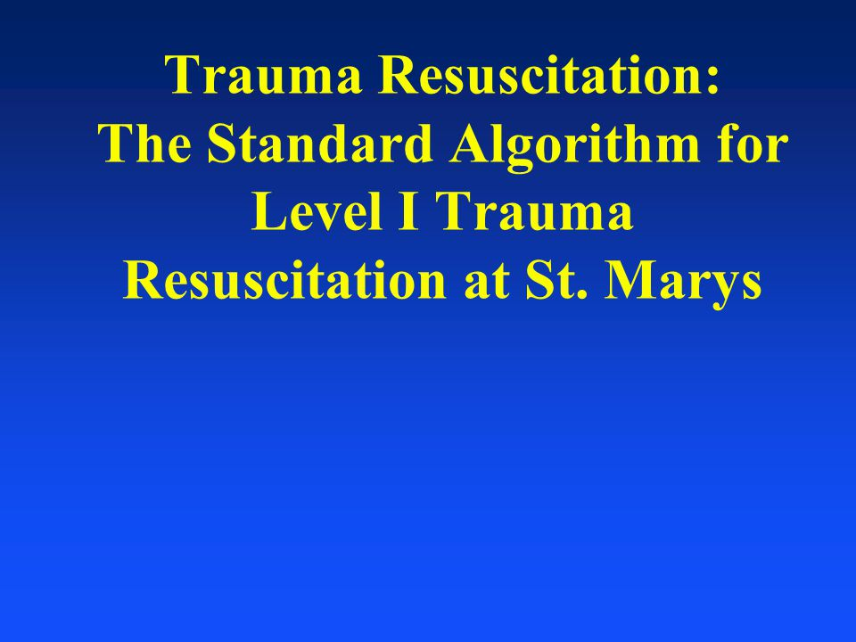 Trauma Resuscitation: The Standard Algorithm for Level I Trauma Resuscitation at St. Marys