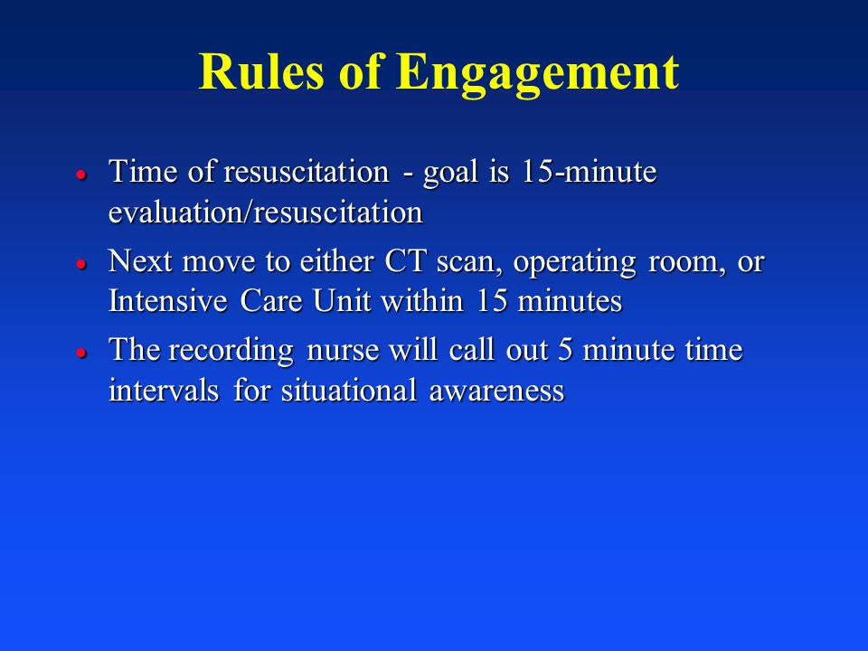 Rules of Engagement Time of resuscitation - goal is 15-minute evaluation/resuscitation.