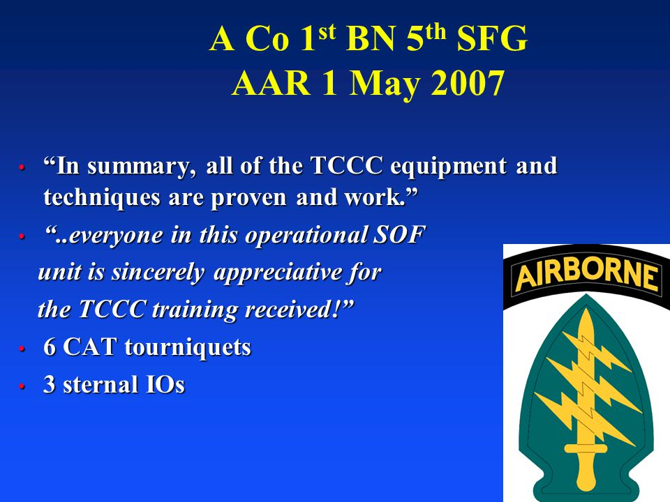 A Co 1st BN 5th SFG AAR 1 May 2007 In summary, all of the TCCC equipment and techniques are proven and work.