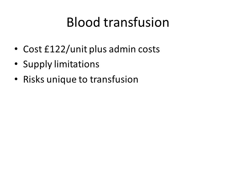 Blood transfusion Cost £122/unit plus admin costs Supply limitations