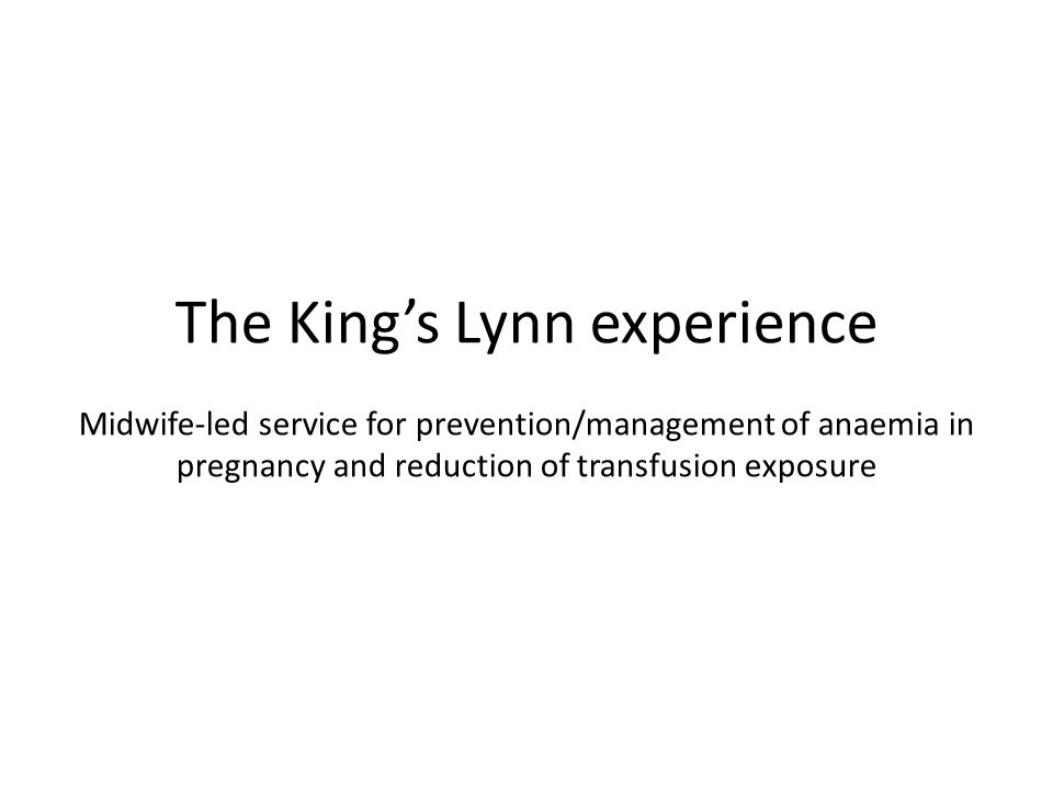 The King's Lynn experience Midwife-led service for prevention/management of anaemia in pregnancy and reduction of transfusion exposure