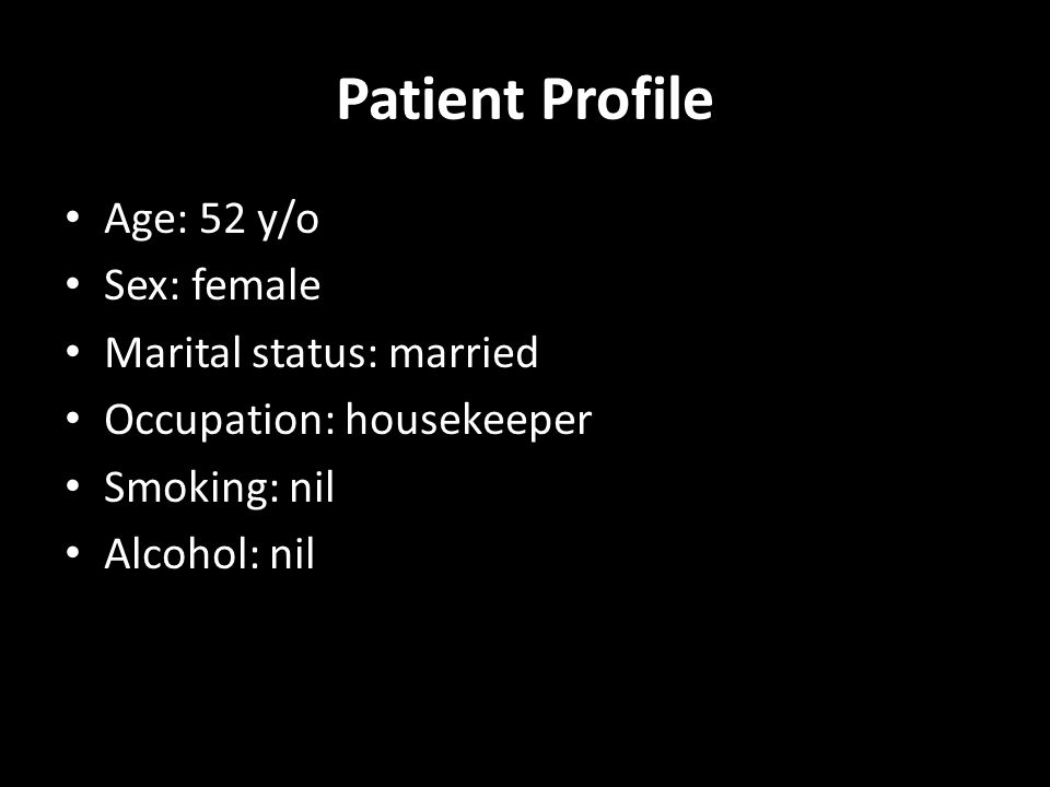 Patient Profile Age: 52 y/o Sex: female Marital status: married