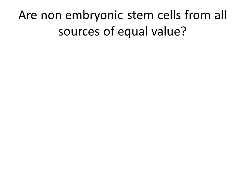 Are non embryonic stem cells from all sources of equal value