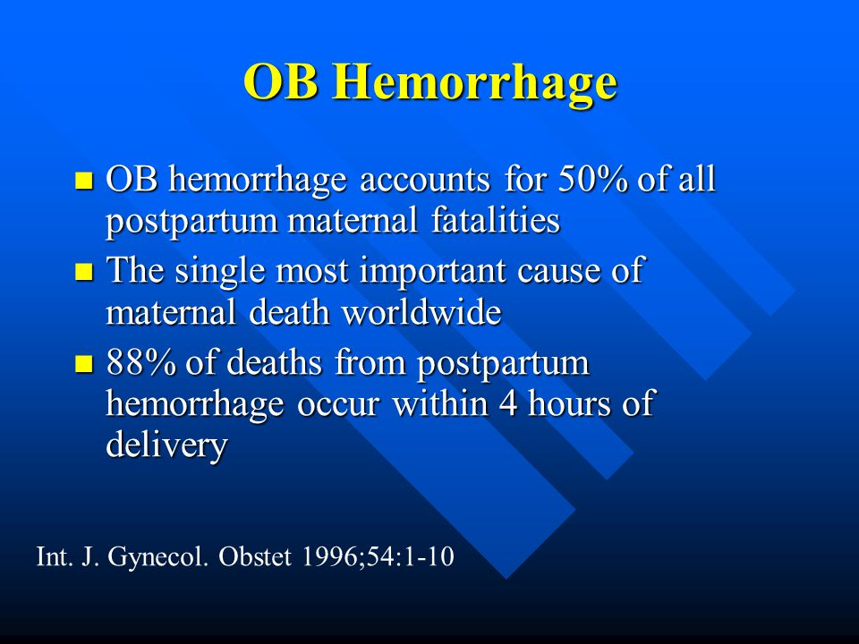 OB Hemorrhage OB hemorrhage accounts for 50% of all postpartum maternal fatalities. The single most important cause of maternal death worldwide.