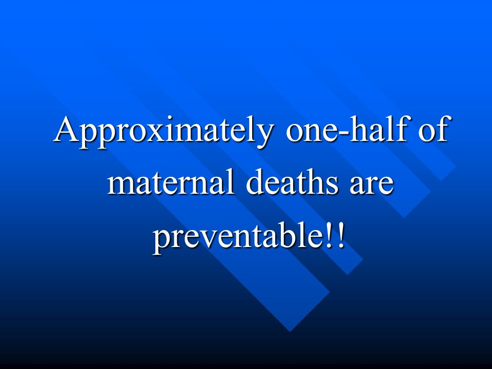 Approximately one-half of maternal deaths are preventable!!