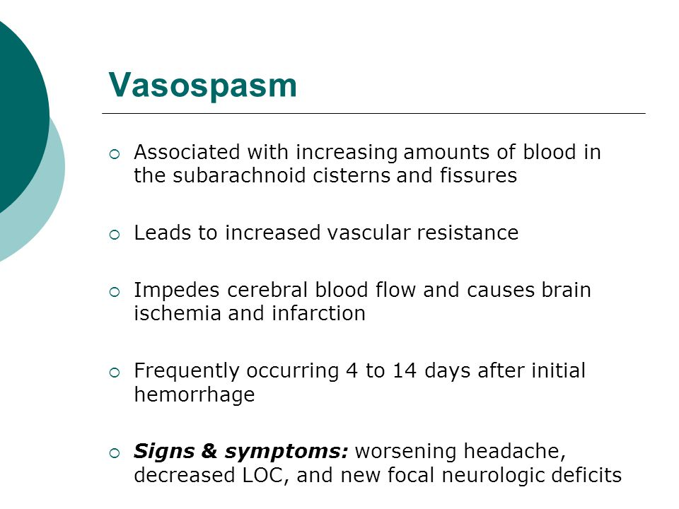 Vasospasm Associated with increasing amounts of blood in the subarachnoid cisterns and fissures. Leads to increased vascular resistance.