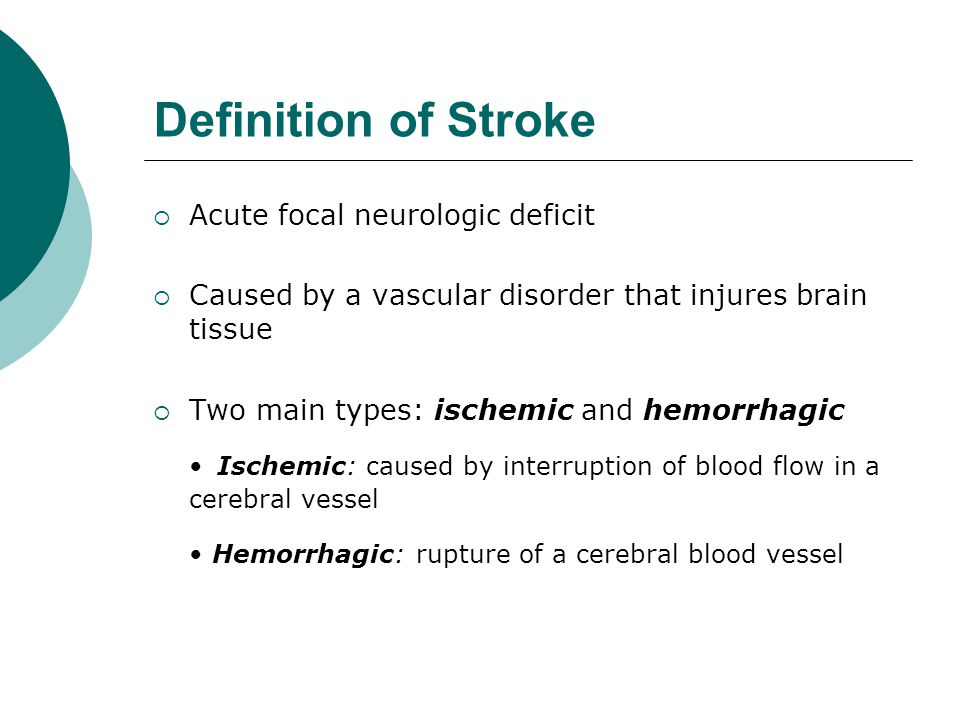 Definition of Stroke • Hemorrhagic: rupture of a cerebral blood vessel