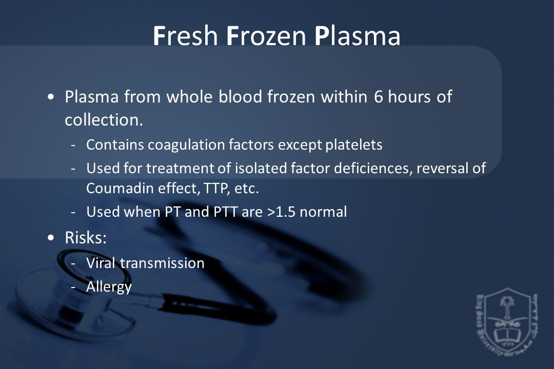 Fresh Frozen Plasma Plasma from whole blood frozen within 6 hours of collection. Contains coagulation factors except platelets.