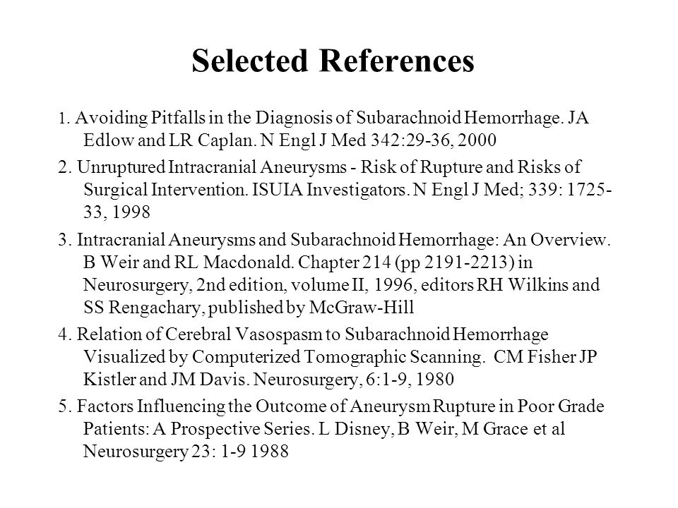 Selected References 1. Avoiding Pitfalls in the Diagnosis of Subarachnoid Hemorrhage. JA Edlow and LR Caplan. N Engl J Med 342:29-36, 2000.