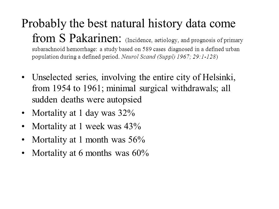 Probably the best natural history data come from S Pakarinen: (Incidence, aetiology, and prognosis of primary subarachnoid hemorrhage: a study based on 589 cases diagnosed in a defined urban population during a defined period. Neurol Scand (Suppl) 1967; 29:1-128)