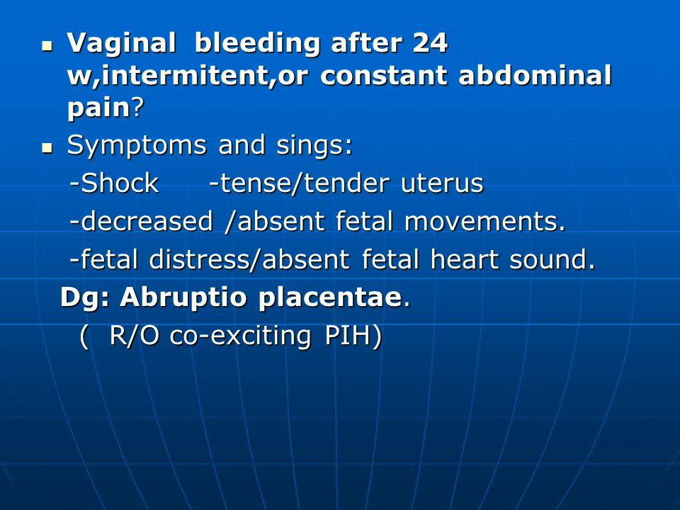 Vaginal bleeding after 24 w,intermitent,or constant abdominal pain