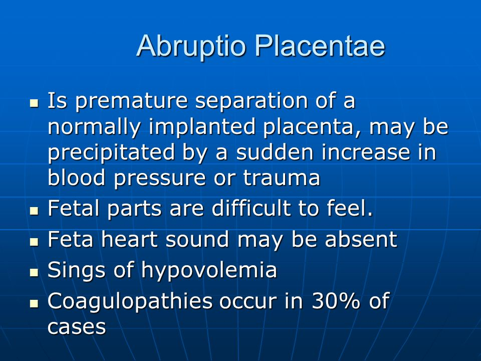 Abruptio Placentae Is premature separation of a normally implanted placenta, may be precipitated by a sudden increase in blood pressure or trauma.