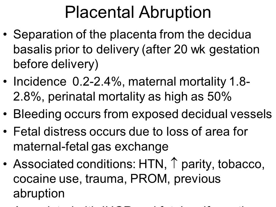 Placental Abruption Separation of the placenta from the decidua basalis prior to delivery (after 20 wk gestation before delivery)