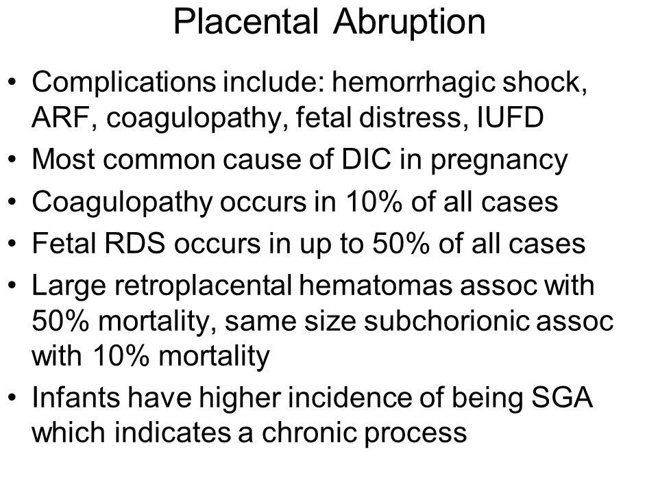 Placental Abruption Complications include: hemorrhagic shock, ARF, coagulopathy, fetal distress, IUFD.