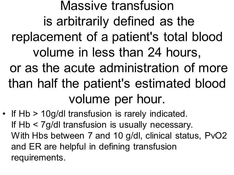 Massive transfusion is arbitrarily defined as the replacement of a patient s total blood volume in less than 24 hours, or as the acute administration of more than half the patient s estimated blood volume per hour.
