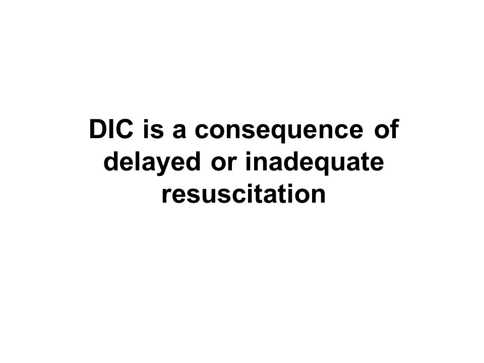 DIC is a consequence of delayed or inadequate resuscitation