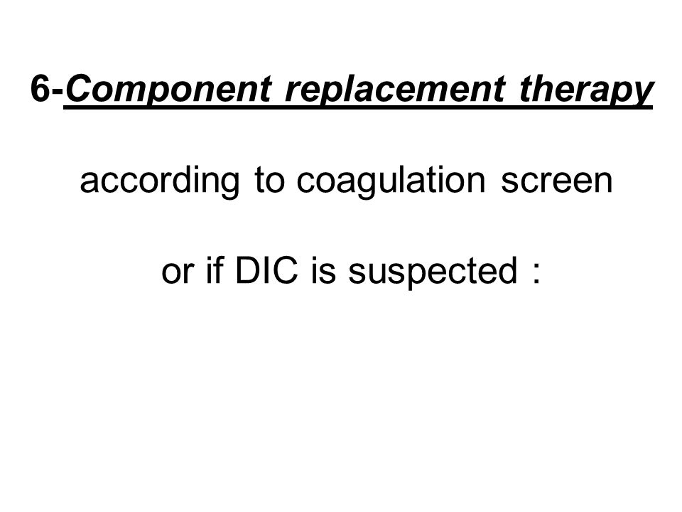 6-Component replacement therapy according to coagulation screen or if DIC is suspected :