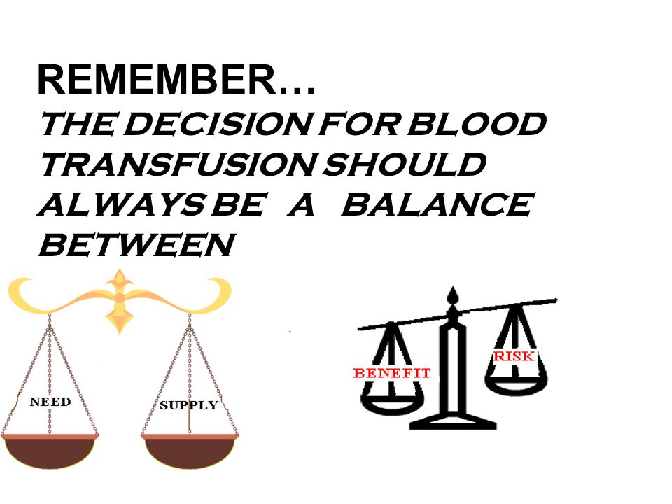 REMEMBER… THE DECISION FOR BLOOD TRANSFUSION SHOULD ALWAYS BE A BALANCE BETWEEN