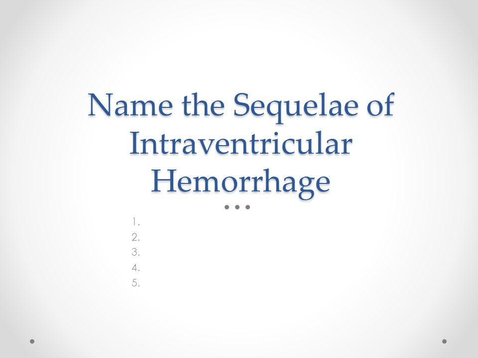 Name the Sequelae of Intraventricular Hemorrhage