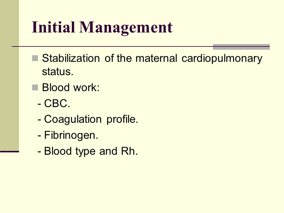 Initial Management Stabilization of the maternal cardiopulmonary status. Blood work: - CBC. - Coagulation profile.
