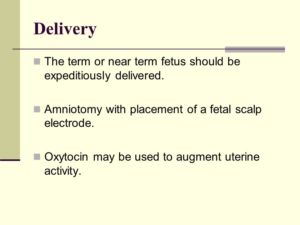 Delivery The term or near term fetus should be expeditiously delivered. Amniotomy with placement of a fetal scalp electrode.