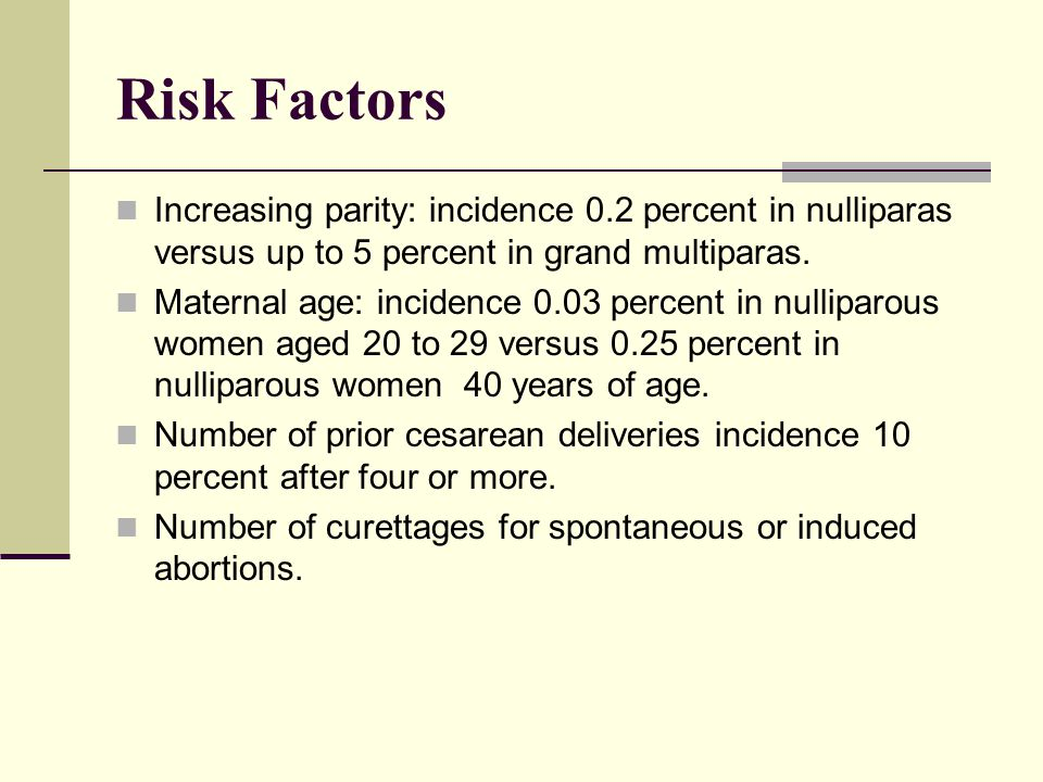 Risk Factors Increasing parity: incidence 0.2 percent in nulliparas versus up to 5 percent in grand multiparas.