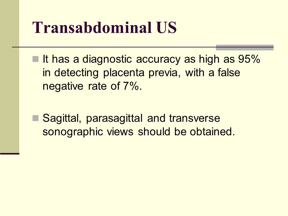 Transabdominal US It has a diagnostic accuracy as high as 95% in detecting placenta previa, with a false negative rate of 7%.
